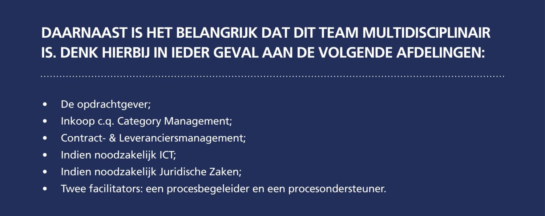 Darüber hinaus ist es wichtig, dass dieses Team multidisziplinär zusammengesetzt ist. Denken Sie jedenfalls an die folgenden Funktionen und Abteilungen:     Der Auftraggeber    Beschaffung oder Category Management    Vertragsmanagement und Lieferantenmanagement    Falls erforderlich ICT    Falls erforderlich, rechtliche Angelegenheiten    Ein Prozessüberwacher und ein Prozessunterstützer